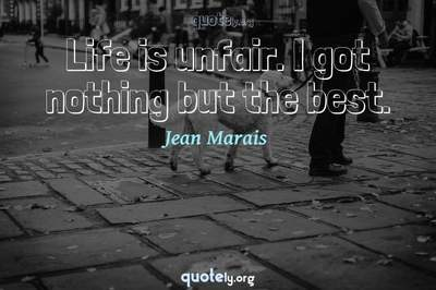 Photo Quote of Life is unfair. I got nothing but the best.