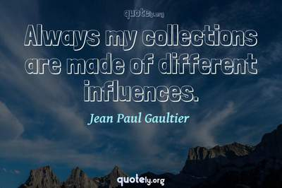 Photo Quote of Always my collections are made of different influences.