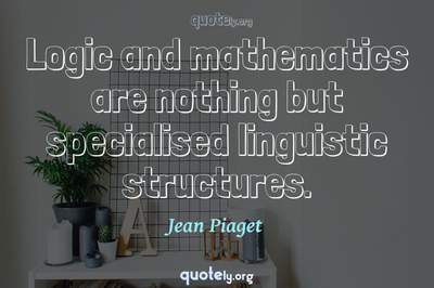 Photo Quote of Logic and mathematics are nothing but specialised linguistic structures.