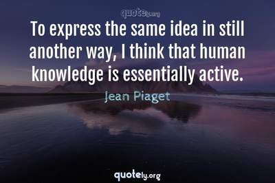 Photo Quote of To express the same idea in still another way, I think that human knowledge is essentially active.