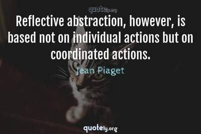 Photo Quote of Reflective abstraction, however, is based not on individual actions but on coordinated actions.