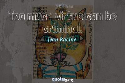 Photo Quote of Too much virtue can be criminal.
