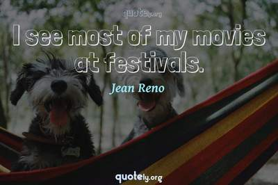 Photo Quote of I see most of my movies at festivals.