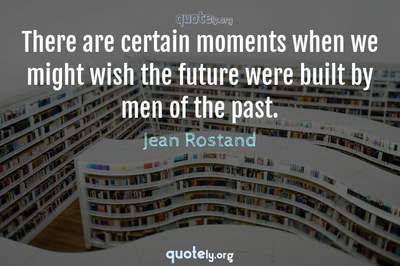 Photo Quote of There are certain moments when we might wish the future were built by men of the past.