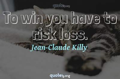 Photo Quote of To win you have to risk loss.