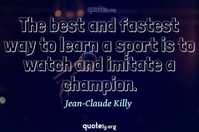 Photo Quote of The best and fastest way to learn a sport is to watch and imitate a champion.