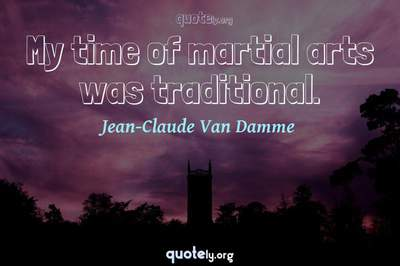 Photo Quote of My time of martial arts was traditional.