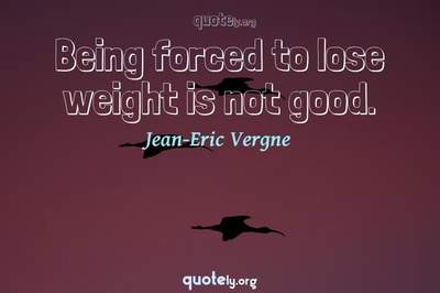 Photo Quote of Being forced to lose weight is not good.