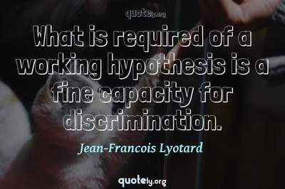Photo Quote of What is required of a working hypothesis is a fine capacity for discrimination.