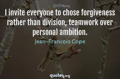 Photo Quote of I invite everyone to chose forgiveness rather than division, teamwork over personal ambition.