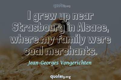 Photo Quote of I grew up near Strasbourg in Alsace, where my family were coal merchants.