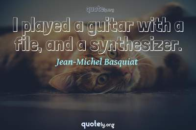 Photo Quote of I played a guitar with a file, and a synthesizer.