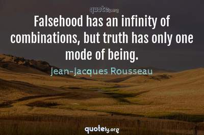 Photo Quote of Falsehood has an infinity of combinations, but truth has only one mode of being.