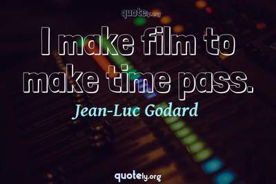Photo Quote of I make film to make time pass.