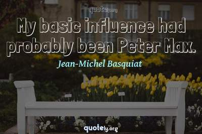 Photo Quote of My basic influence had probably been Peter Max.