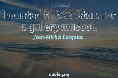 Photo Quote of I wanted to be a star, not a gallery mascot.
