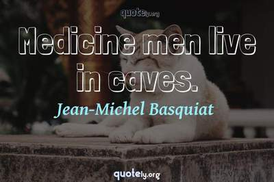 Photo Quote of Medicine men live in caves.