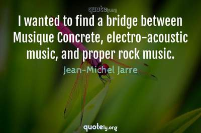 Photo Quote of I wanted to find a bridge between Musique Concrete, electro-acoustic music, and proper rock music.