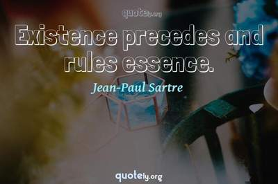Photo Quote of Existence precedes and rules essence.