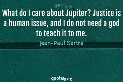 Photo Quote of What do I care about Jupiter? Justice is a human issue, and I do not need a god to teach it to me.