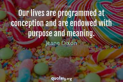 Photo Quote of Our lives are programmed at conception and are endowed with purpose and meaning.