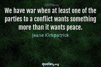 Photo Quote of We have war when at least one of the parties to a conflict wants something more than it wants peace.
