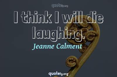 Photo Quote of I think I will die laughing.