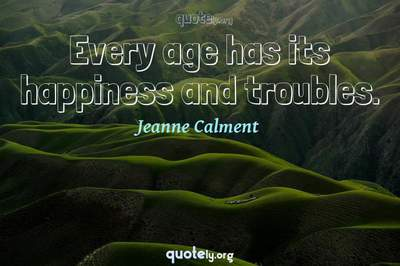 Photo Quote of Every age has its happiness and troubles.