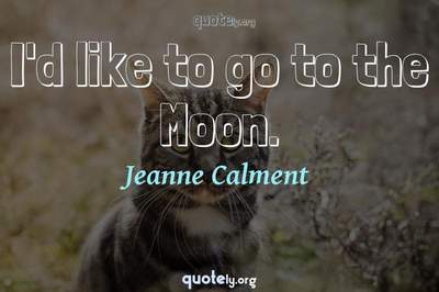 Photo Quote of I'd like to go to the Moon.