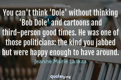 Photo Quote of You can't think 'Dole' without thinking 'Bob Dole' and cartoons and third-person good times. He was one of those politicians: the kind you jabbed but were happy enough to have around.