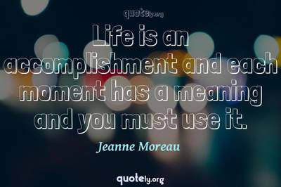 Photo Quote of Life is an accomplishment and each moment has a meaning and you must use it.
