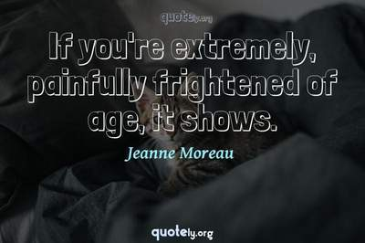 Photo Quote of If you're extremely, painfully frightened of age, it shows.
