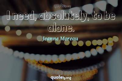 Photo Quote of I need, absolutely, to be alone.