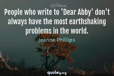 Photo Quote of People who write to 'Dear Abby' don't always have the most earthshaking problems in the world.