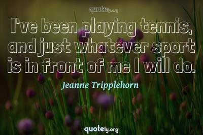 Photo Quote of I've been playing tennis, and just whatever sport is in front of me I will do.