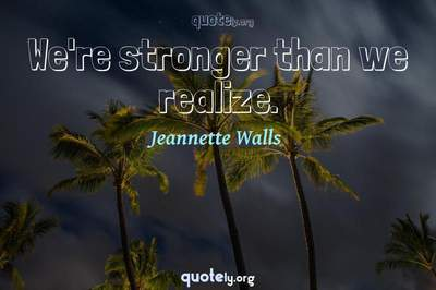 Photo Quote of We're stronger than we realize.