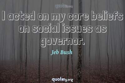 Photo Quote of I acted on my core beliefs on social issues as governor.