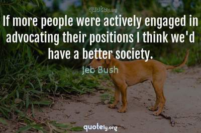 Photo Quote of If more people were actively engaged in advocating their positions I think we'd have a better society.
