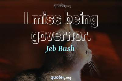 Photo Quote of I miss being governor.