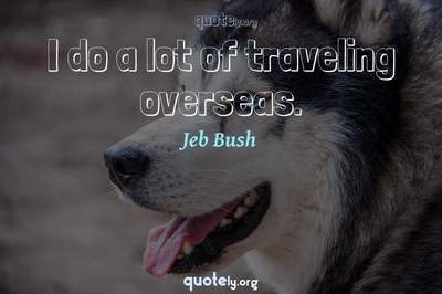 Photo Quote of I do a lot of traveling overseas.