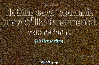 Photo Quote of Nothing says 'economic growth' like fundamental tax reform.