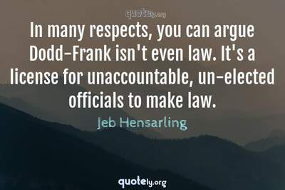 Photo Quote of In many respects, you can argue Dodd-Frank isn't even law. It's a license for unaccountable, un-elected officials to make law.