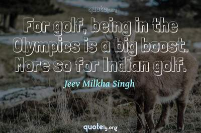 Photo Quote of For golf, being in the Olympics is a big boost. More so for Indian golf.