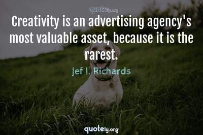 Photo Quote of Creativity is an advertising agency's most valuable asset, because it is the rarest.
