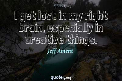 Photo Quote of I get lost in my right brain, especially in creative things.