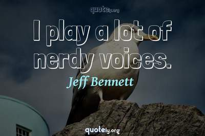 Photo Quote of I play a lot of nerdy voices.