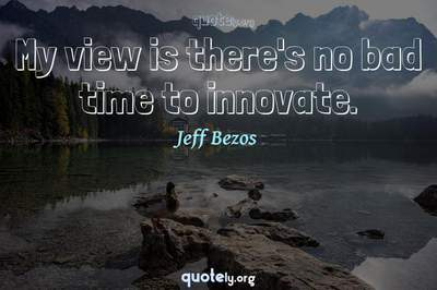 Photo Quote of My view is there's no bad time to innovate.