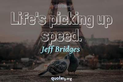 Photo Quote of Life's picking up speed.