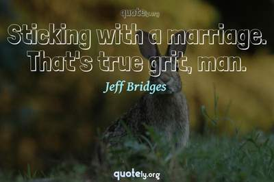 Photo Quote of Sticking with a marriage. That's true grit, man.