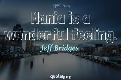 Photo Quote of Mania is a wonderful feeling.